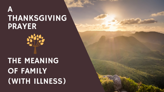 A Thanksgiving Prayer – The Meaning of Family (With Illness)