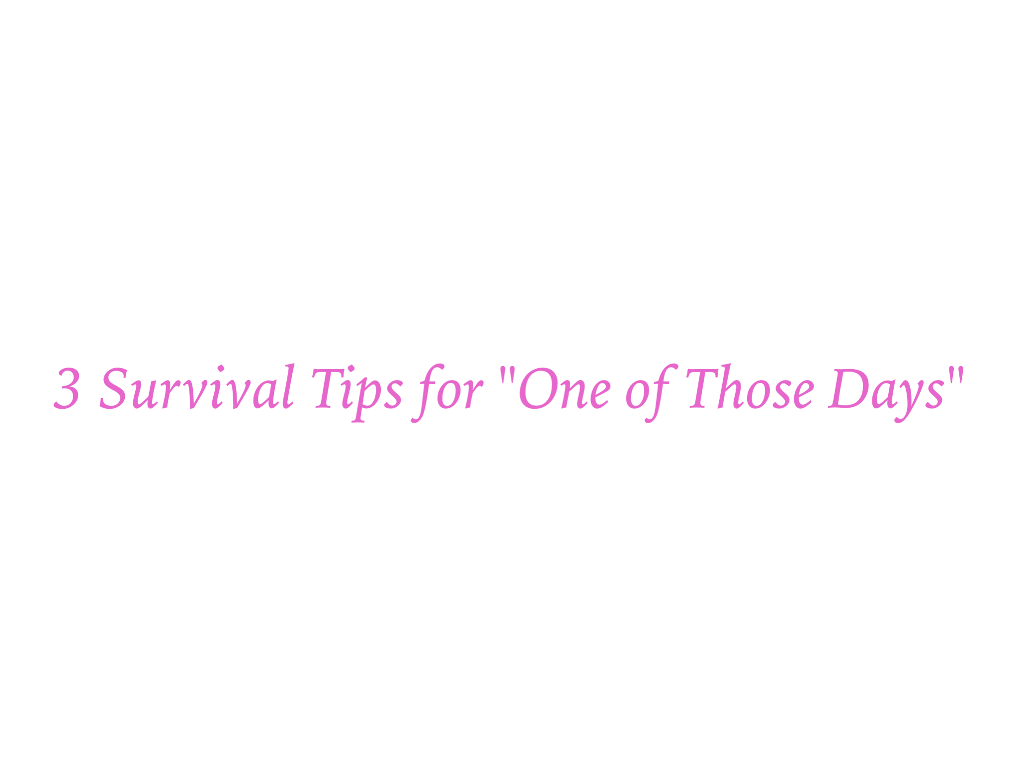 "3 Survival Tips for ""One of Those Days"""